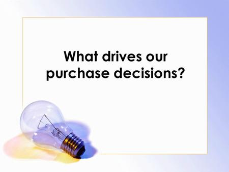 What drives our purchase decisions?. List everything you have with you at the moment. Include what is in your backpack/and or pocketbook. DO NOW.