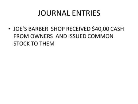 JOURNAL ENTRIES JOE'S BARBER SHOP RECEIVED $40,00 CASH FROM OWNERS AND ISSUED COMMON STOCK TO THEM.