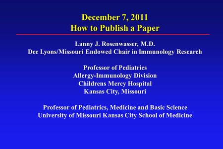 December 7, 2011 How to Publish a Paper Lanny J. Rosenwasser, M.D. Dee Lyons/Missouri Endowed Chair in Immunology Research Professor of Pediatrics Allergy-Immunology.