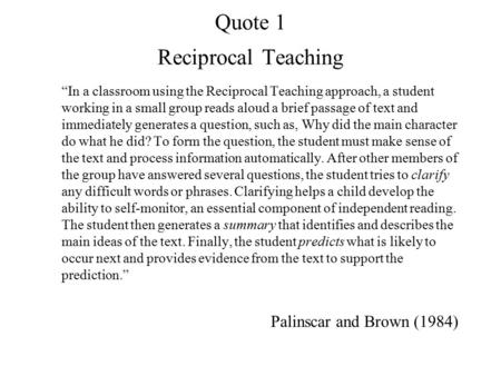 "Quote 1 Reciprocal Teaching ""In a classroom using the Reciprocal Teaching approach, a student working in a small group reads aloud a brief passage of text."
