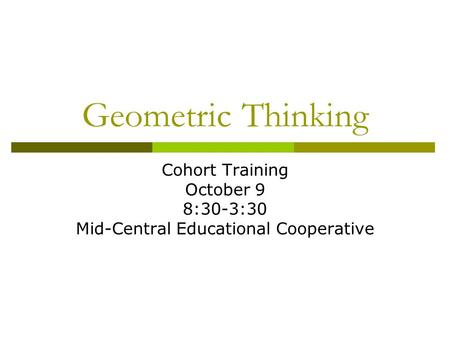 Geometric Thinking Cohort Training October 9 8:30-3:30 Mid-Central Educational Cooperative.
