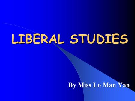 LIBERAL STUDIES By Miss Lo Man Yan Aims of Liberal Studies To broaden your knowledge base To enhance your social awareness To enable you to understand.