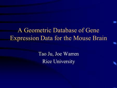 A Geometric Database of Gene Expression Data for the Mouse Brain Tao Ju, Joe Warren Rice University.