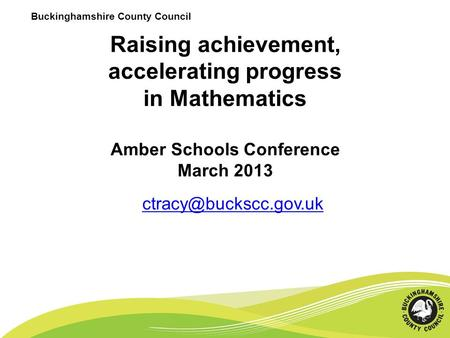 Buckinghamshire County Council Raising achievement, accelerating progress in Mathematics Amber Schools Conference March 2013