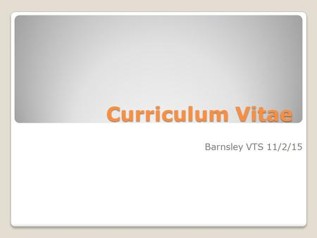 Curriculum Vitae Barnsley VTS 11/2/15. Why Me? And why now?!