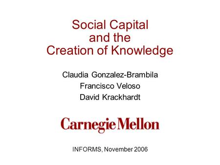 Social Capital and the Creation of Knowledge Claudia Gonzalez-Brambila Francisco Veloso David Krackhardt INFORMS, November 2006.