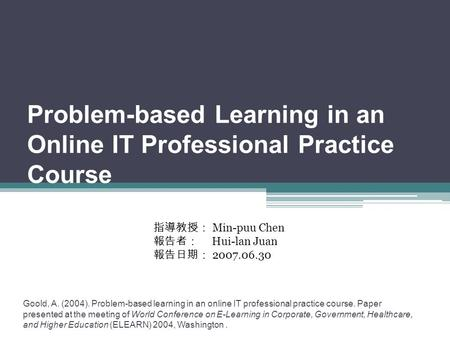 Problem-based Learning in an Online IT Professional Practice Course Goold, A. (2004). Problem-based learning in an online IT professional practice course.