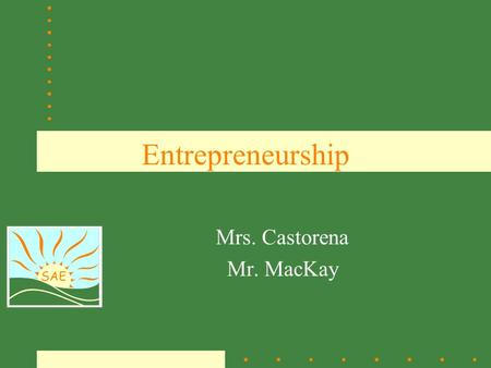 SAE Entrepreneurship Mrs. Castorena Mr. MacKay. SAE What is an Entrepreneur? An entrepreneur is a person who organizes and manages a business undertaking.