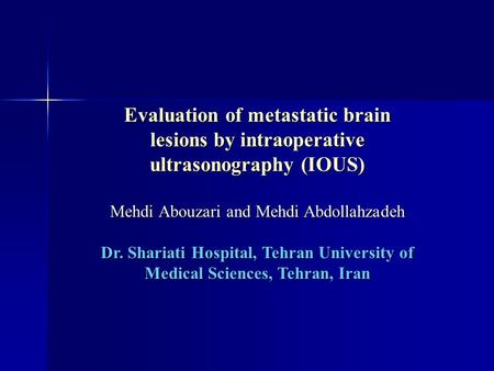 Evaluation of metastatic brain lesions by intraoperative ultrasonography (IOUS) Mehdi Abouzari and Mehdi Abdollahzadeh Dr. Shariati Hospital, Tehran University.