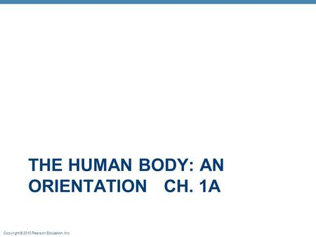 Copyright © 2010 Pearson Education, Inc. THE HUMAN BODY: AN ORIENTATION CH. 1A.