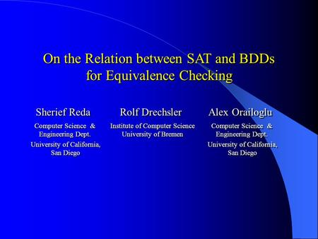 On the Relation between SAT and BDDs for Equivalence Checking Sherief Reda Rolf Drechsler Alex Orailoglu Computer Science & Engineering Dept. University.
