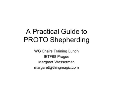 A Practical Guide to PROTO Shepherding WG Chairs Training Lunch IETF68 Prague Margaret Wasserman