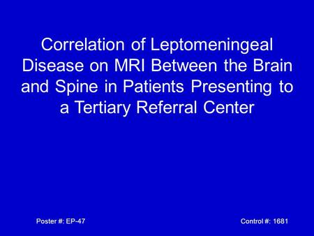 Correlation of Leptomeningeal Disease on MRI Between the Brain and Spine in Patients Presenting to a Tertiary Referral Center Poster #: EP-47 Control #: