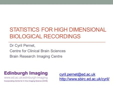 STATISTICS FOR HIGH DIMENSIONAL BIOLOGICAL RECORDINGS Dr Cyril Pernet, Centre for Clinical Brain Sciences Brain Research Imaging Centre