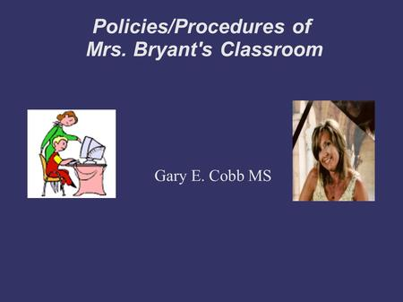 Policies/Procedures of Mrs. Bryant's Classroom Gary E. Cobb MS.
