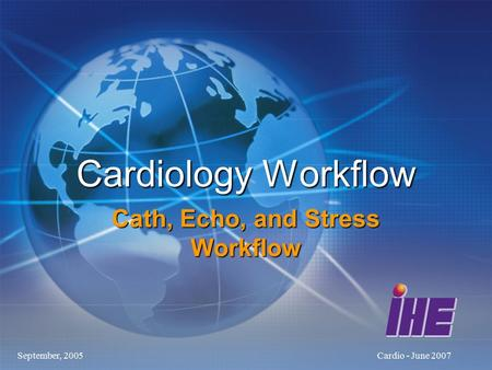 September, 2005Cardio - June 2007 Cardiology Workflow Cath, Echo, and Stress Workflow.