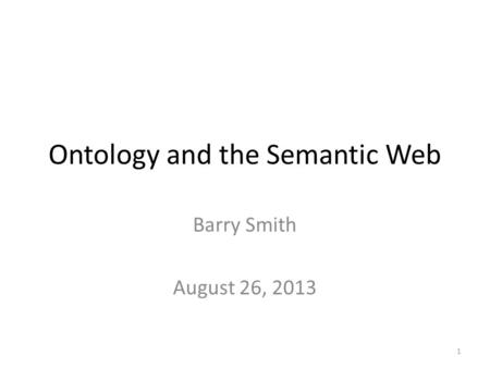 Ontology and the Semantic Web Barry Smith August 26, 2013 1.