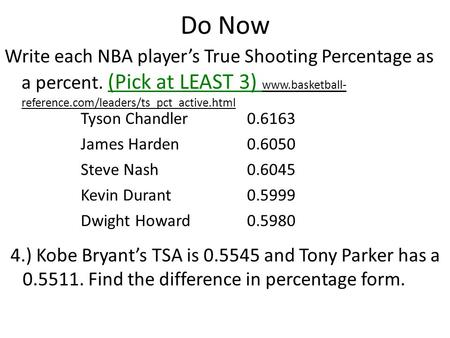 Do Now Write each NBA player's True Shooting Percentage as a percent. (Pick at LEAST 3) www.basketball- reference.com/leaders/ts_pct_active.html Tyson.