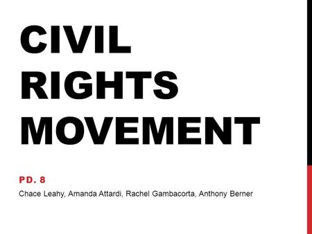 CIVIL RIGHTS MOVEMENT PD. 8 Chace Leahy, Amanda Attardi, Rachel Gambacorta, Anthony Berner.