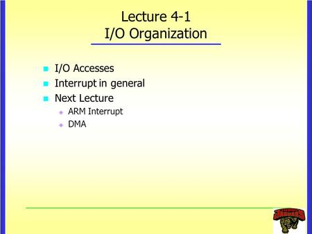 Lecture 4-1 I/O Organization I/O Accesses Interrupt in general Next Lecture   ARM Interrupt   DMA.