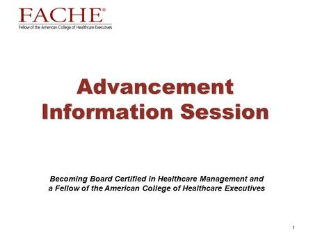1 Advancement Information Session Becoming Board Certified in Healthcare Management and a Fellow of the American College of Healthcare Executives.