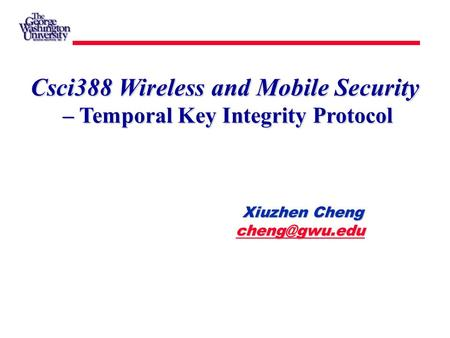 Xiuzhen Cheng Xiuzhen Cheng  Csci388 Wireless and Mobile Security – Temporal Key Integrity Protocol.