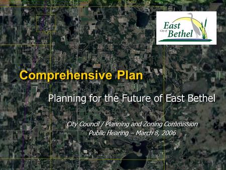 Comprehensive Plan Planning for the Future of East Bethel City Council / Planning and Zoning Commission Public Hearing – March 8, 2006.