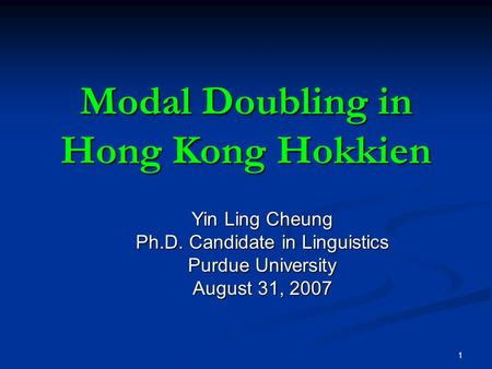 1 Modal Doubling in Hong Kong Hokkien Yin Ling Cheung Ph.D. Candidate in Linguistics Purdue University August 31, 2007.