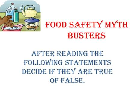 Food Safety Myth Busters After reading the following statements decide if they are true of false.