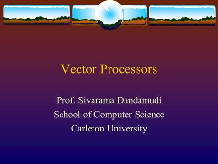 Vector Processors Prof. Sivarama Dandamudi School of Computer Science Carleton University.