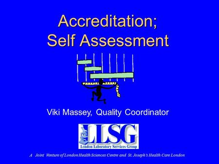 Accreditation; Self Assessment Viki Massey, Quality Coordinator A Joint Venture of London Health Sciences Centre and St. Joseph's Health Care London.