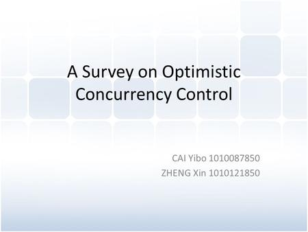 A Survey on Optimistic Concurrency Control CAI Yibo 1010087850 ZHENG Xin 1010121850.