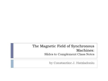 The Magnetic Field of Synchronous Machines: Slides to Complement Class Notes by Constantine J. Hatziadoniu.
