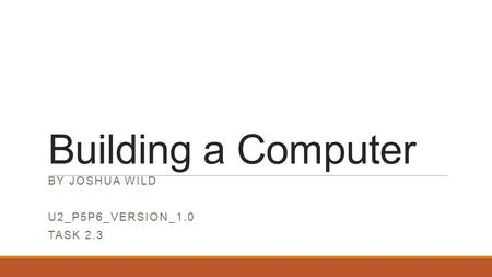 Building a Computer BY JOSHUA WILD U2_P5P6_VERSION_1.0 TASK 2.3.
