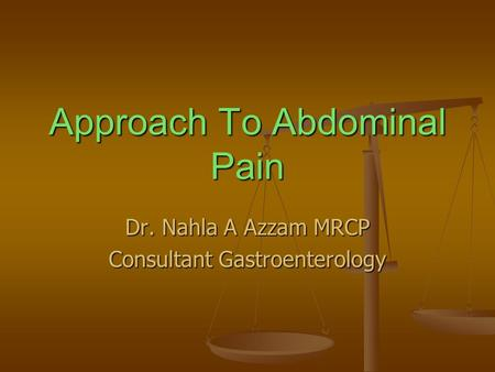 Approach To Abdominal Pain Dr. Nahla A Azzam MRCP Consultant Gastroenterology.