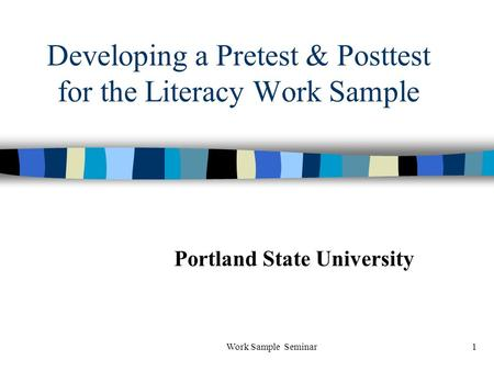 Work Sample Seminar1 Developing a Pretest & Posttest for the Literacy Work Sample Portland State University.