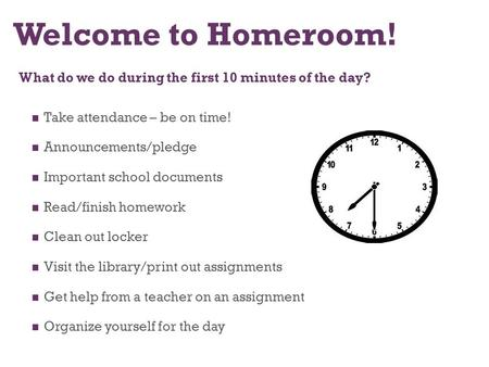 Welcome to Homeroom! What do we do during the first 10 minutes of the day? Take attendance – be on time! Announcements/pledge Important school documents.