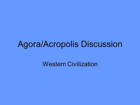 Agora/Acropolis Discussion Western Civilization Questions Before We Begin How was the typical Greek polis laid out? –City & surrounding villages (orchards.
