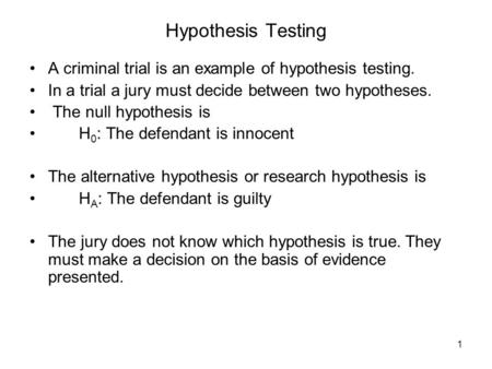 1 Hypothesis Testing A criminal trial is an example of hypothesis testing. In a trial a jury must decide between two hypotheses. The null hypothesis is.