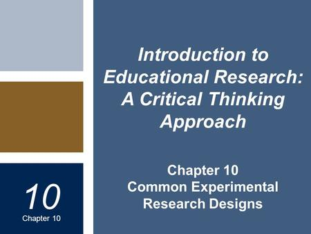 Chapter 10 Common Experimental Research Designs 10 Chapter 10 Introduction to Educational Research: A Critical Thinking Approach.