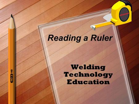 Reading a Ruler Welding Technology Education. The Rule Basic Measuring Tool Used By –Students in Industrial and Technology Education Programs Automotive.