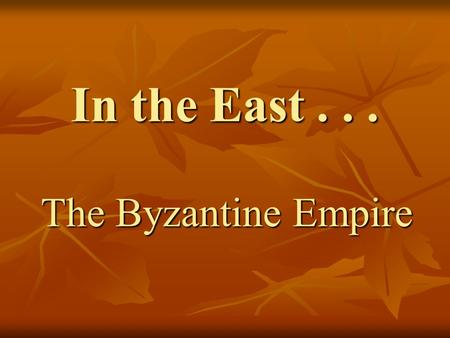 "In the East... The Byzantine Empire. Early history Before the Western Roman Empire ""fell,"" Constantine had moved the most important functions of the government."