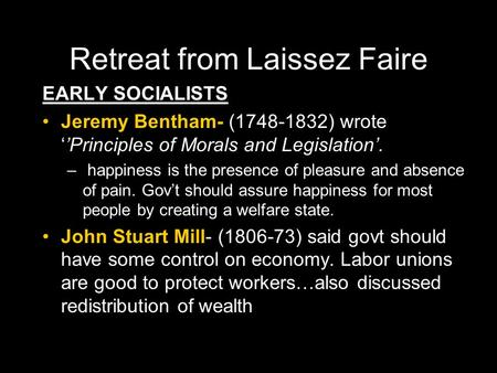 Retreat from Laissez Faire EARLY SOCIALISTS Jeremy Bentham- (1748-1832) wrote ''Principles of Morals and Legislation'. – – happiness is the presence of.
