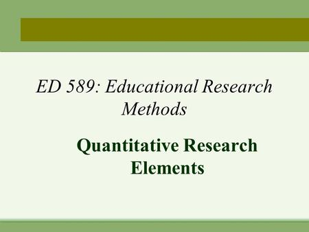 ED 589: Educational Research Methods Quantitative Research Elements.