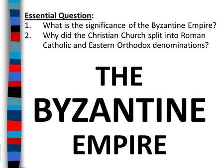 THE BYZANTINE EMPIRE Essential Question: