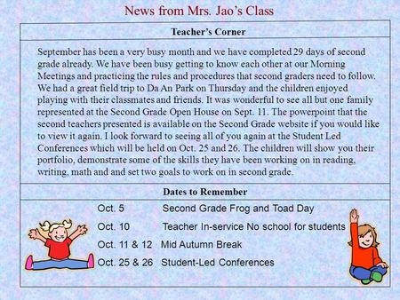 Teacher's Corner News from Mrs. Jao's Class Oct. 5 Second Grade Frog and Toad Day Oct. 10 Teacher In-service No school for students Oct. 11 & 12 Mid Autumn.