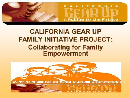 CALIFORNIA GEAR UP FAMILY INITIATIVE PROJECT: Collaborating for Family Empowerment.