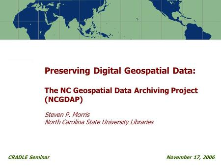 Preserving Digital Geospatial Data: The NC Geospatial Data Archiving Project (NCGDAP) Steven P. Morris North Carolina State University Libraries CRADLE.