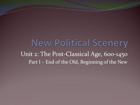 Unit 2: The Post-Classical Age, 600-1450 Part I – End of the Old, Beginning of the New.