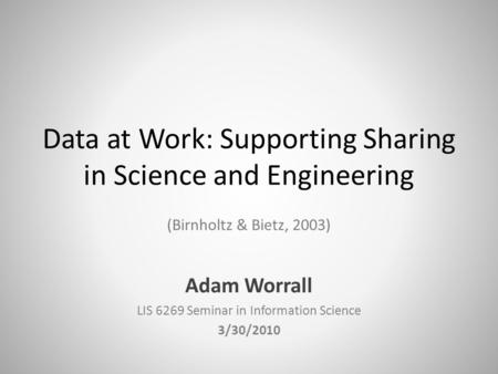 Data at Work: Supporting Sharing in Science and Engineering (Birnholtz & Bietz, 2003) Adam Worrall LIS 6269 Seminar in Information Science 3/30/2010.
